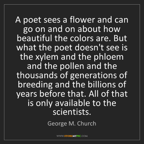 George M. Church: A poet sees a flower and can go on and on about how beautiful...