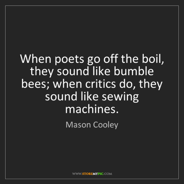 Mason Cooley: When poets go off the boil, they sound like bumble bees;...