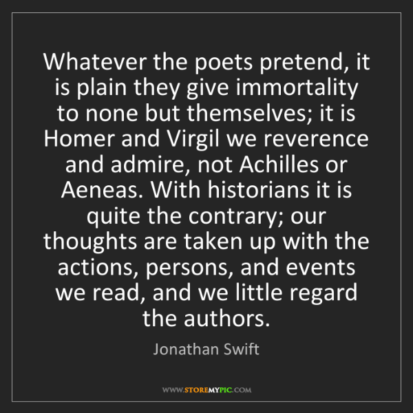 Jonathan Swift: Whatever the poets pretend, it is plain they give immortality...