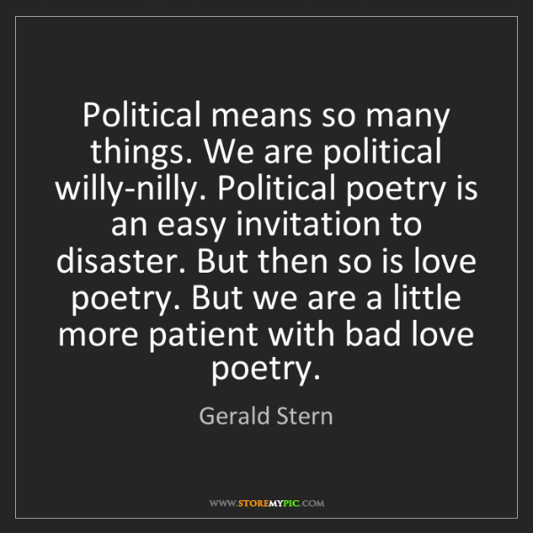 Gerald Stern: Political means so many things. We are political willy-nilly....
