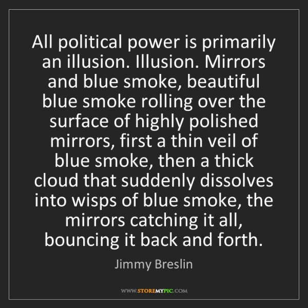 Jimmy Breslin: All political power is primarily an illusion. Illusion....