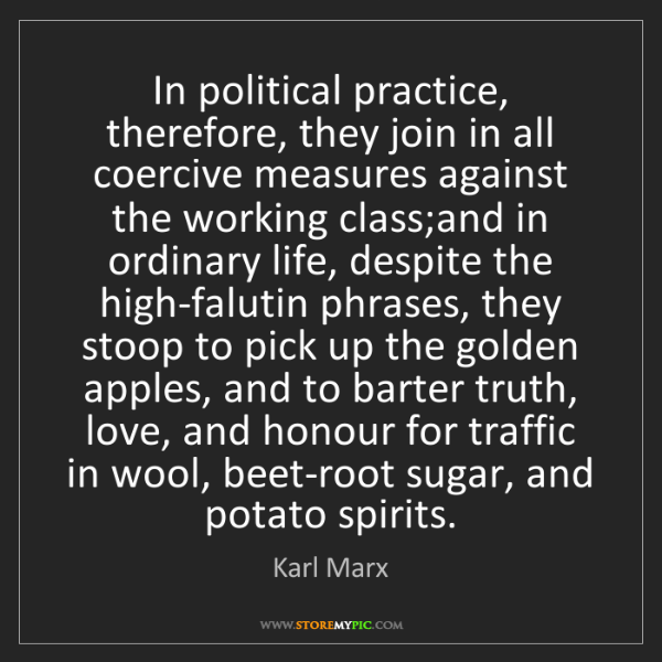 Karl Marx: In political practice, therefore, they join in all coercive...