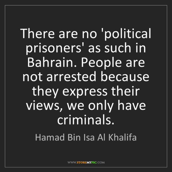 Hamad Bin Isa Al Khalifa: There are no 'political prisoners' as such in Bahrain....