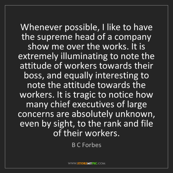 B C Forbes: Whenever possible, I like to have the supreme head of...