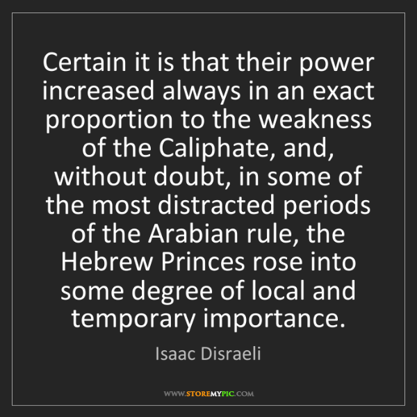 Isaac Disraeli: Certain it is that their power increased always in an...
