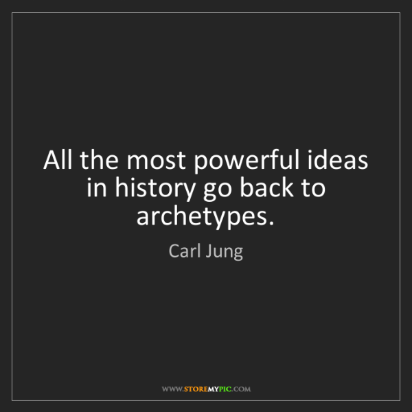 Carl Jung: All the most powerful ideas in history go back to archetypes.