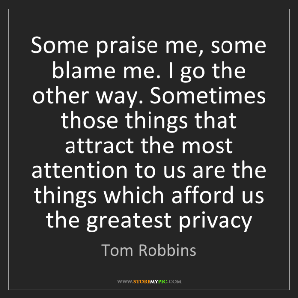 Tom Robbins: Some praise me, some blame me. I go the other way. Sometimes...