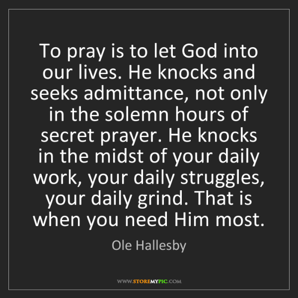 Ole Hallesby: To pray is to let God into our lives. He knocks and seeks...