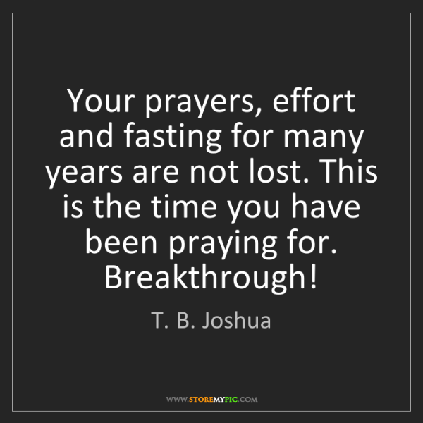 T  B  Joshua: Your prayers, effort and fasting for many years are