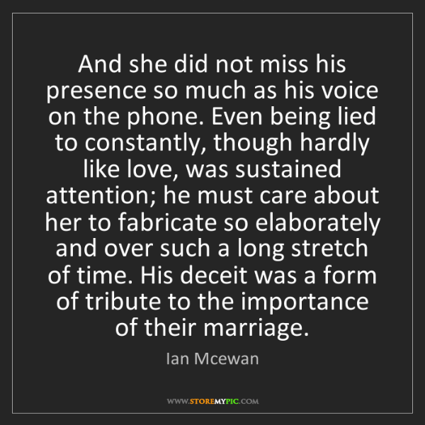Ian Mcewan: And she did not miss his presence so much as his voice...