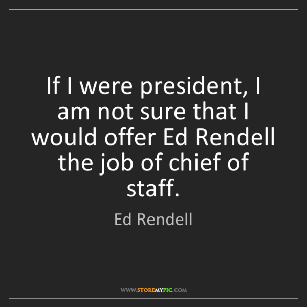 Ed Rendell: If I were president, I am not sure that I would offer...