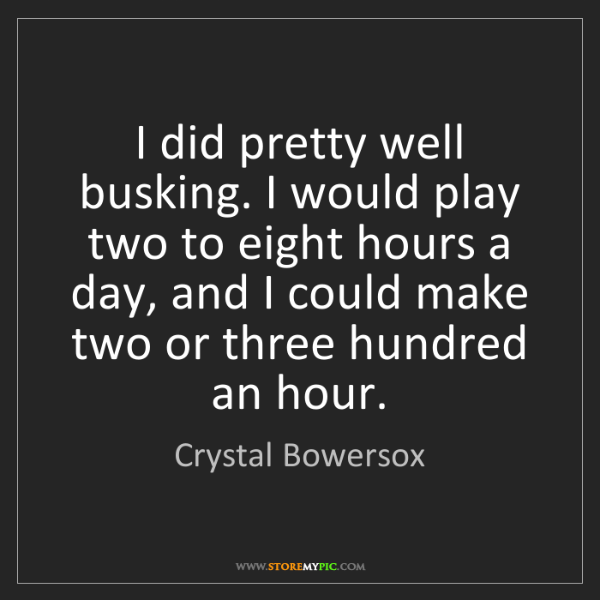 Crystal Bowersox: I did pretty well busking. I would play two to eight...
