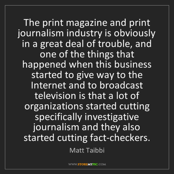 Matt Taibbi: The print magazine and print journalism industry is obviously...