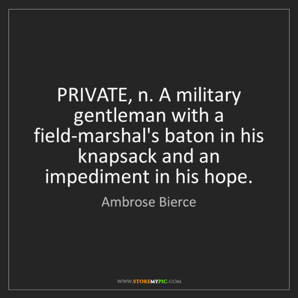 Ambrose Bierce: PRIVATE, n. A military gentleman with a field-marshal's...