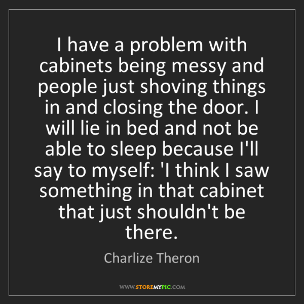 Charlize Theron: I have a problem with cabinets being messy and people...