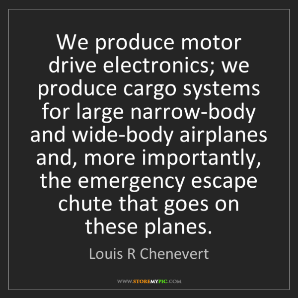 Louis R Chenevert: We produce motor drive electronics; we produce cargo...