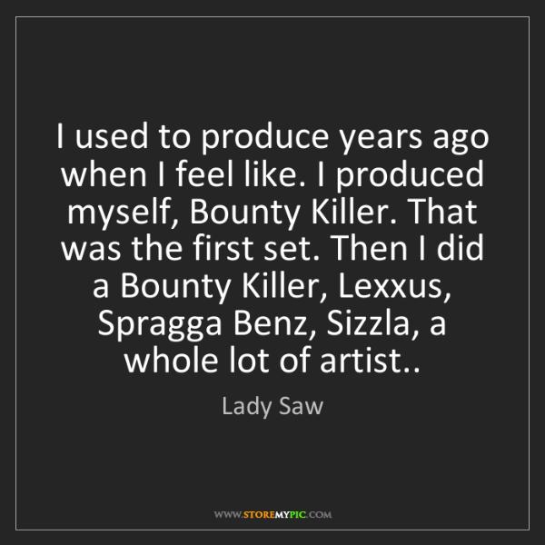 Lady Saw: I used to produce years ago when I feel like. I produced...