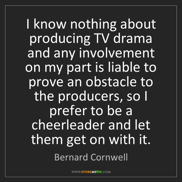 Bernard Cornwell: I know nothing about producing TV drama and any involvement...