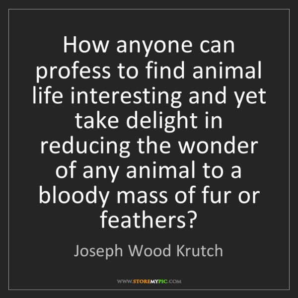 Joseph Wood Krutch: How anyone can profess to find animal life interesting...