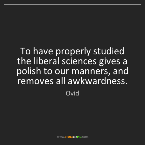 Ovid: To have properly studied the liberal sciences gives a...