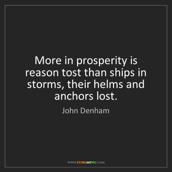 John Denham: More in prosperity is reason tost than ships in storms,...