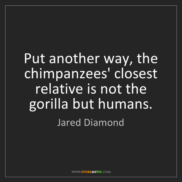 Jared Diamond: Put another way, the chimpanzees' closest relative is...
