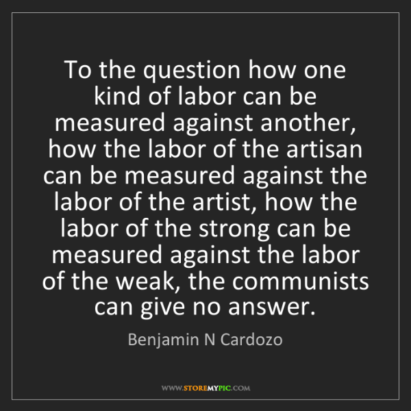 Benjamin N Cardozo: To the question how one kind of labor can be measured...