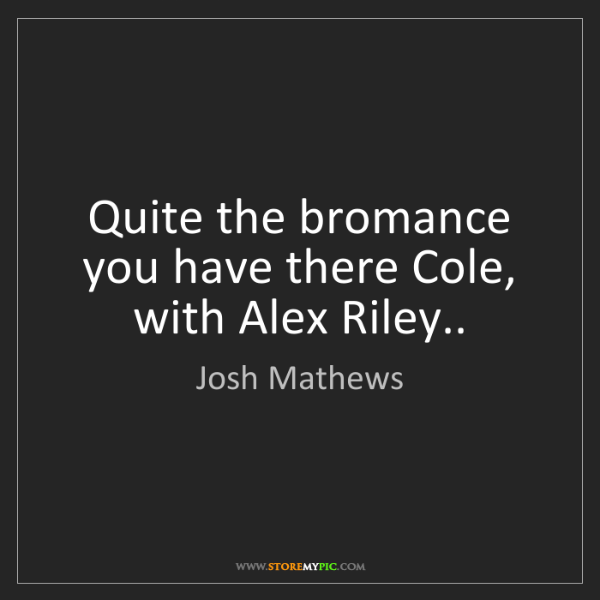 Josh Mathews: Quite the bromance you have there Cole, with Alex Riley..