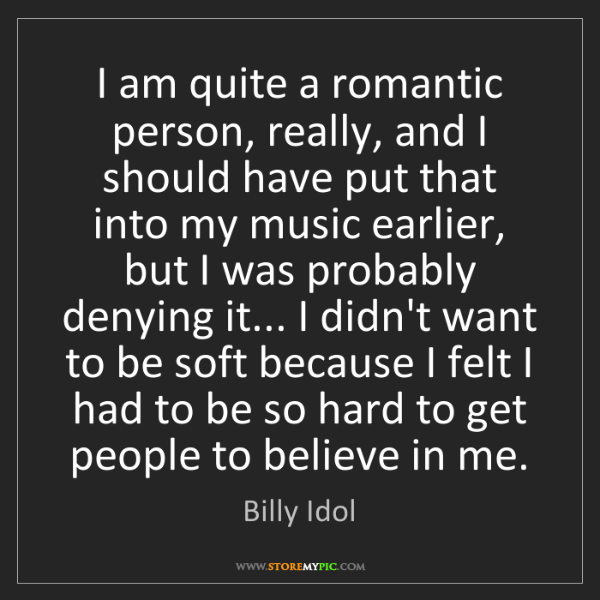 Billy Idol: I am quite a romantic person, really, and I should have...