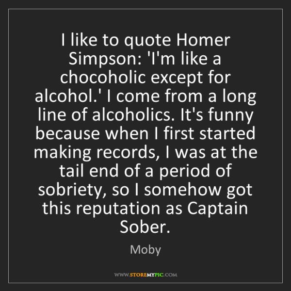 Moby: I like to quote Homer Simpson: 'I'm like a chocoholic...