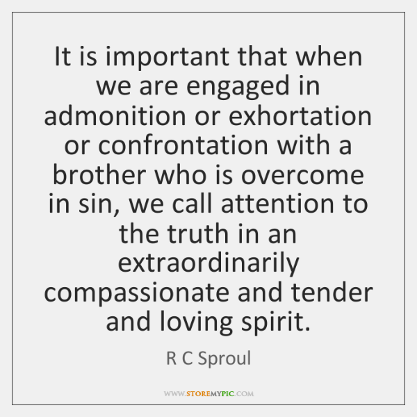 It is important that when we are engaged in admonition or exhortation ...