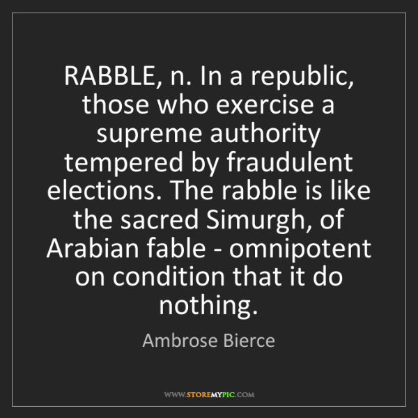 Ambrose Bierce: RABBLE, n. In a republic, those who exercise a supreme...