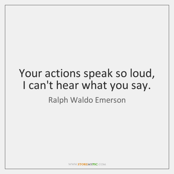 Your actions speak so loud, I can't hear what you say.