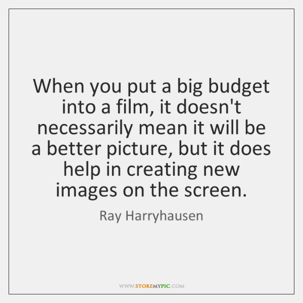 When you put a big budget into a film, it doesn't necessarily ...