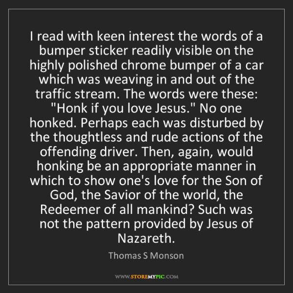 Thomas S Monson: I read with keen interest the words of a bumper sticker...