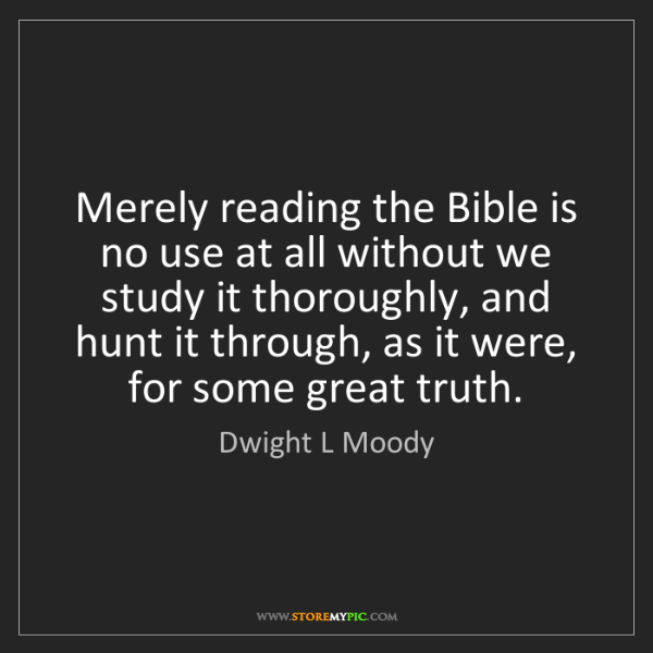 Dwight L Moody: Merely reading the Bible is no use at all without we...