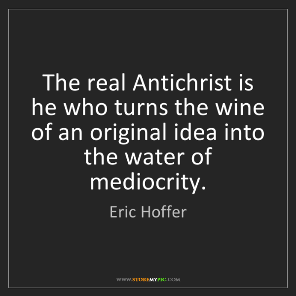 Eric Hoffer: The real Antichrist is he who turns the wine of an original...