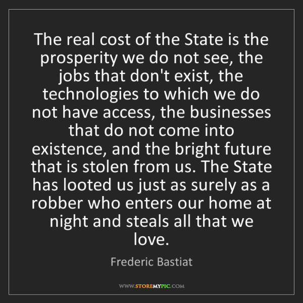 Frederic Bastiat: The real cost of the State is the prosperity we do not...