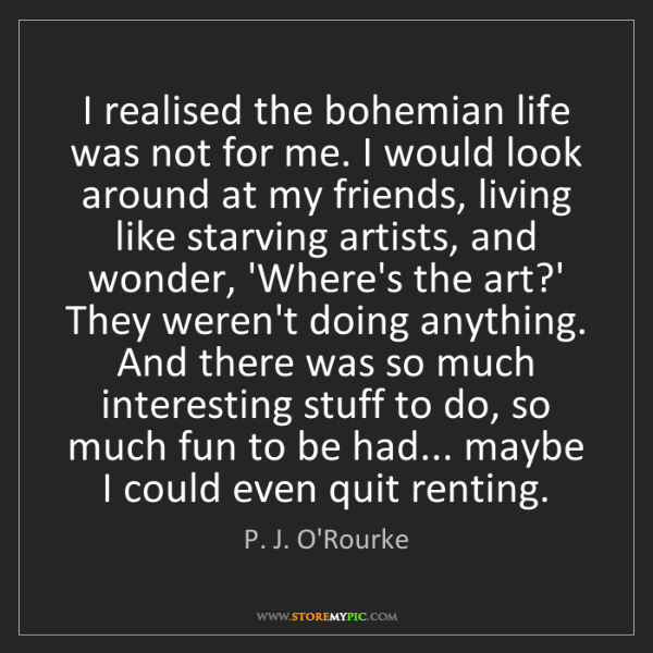 P. J. O'Rourke: I realised the bohemian life was not for me. I would...