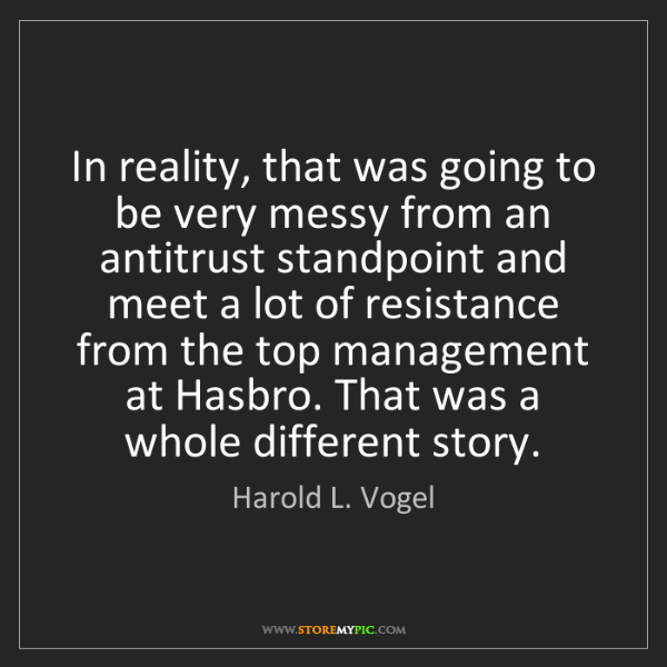 Harold L. Vogel: In reality, that was going to be very messy from an antitrust...