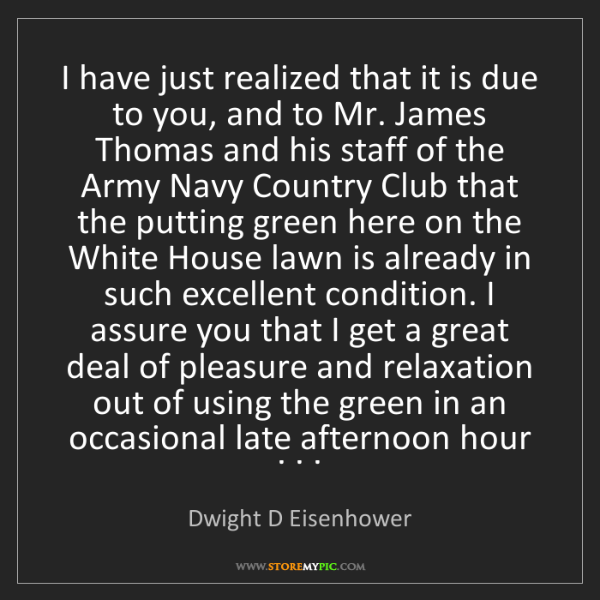 Dwight D Eisenhower: I have just realized that it is due to you, and to Mr....