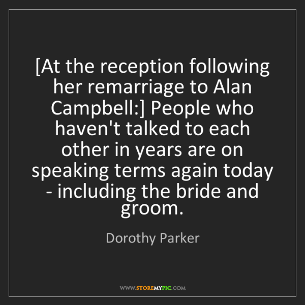 Dorothy Parker: [At the reception following her remarriage to Alan Campbell:]...