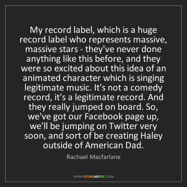 Rachael Macfarlane: My record label, which is a huge record label who represents...