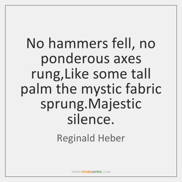 No hammers fell, no ponderous axes rung,Like some tall palm the ...