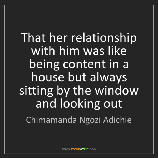Chimamanda Ngozi Adichie: That her relationship with him was like being content...