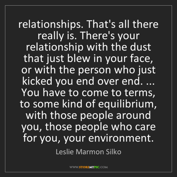 Leslie Marmon Silko: relationships. That's all there really is. There's your...