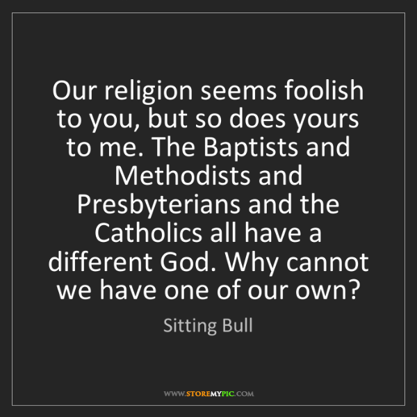 Sitting Bull: Our religion seems foolish to you, but so does yours...