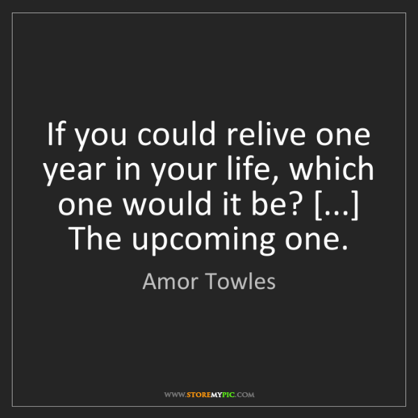 Amor Towles: If you could relive one year in your life, which one...