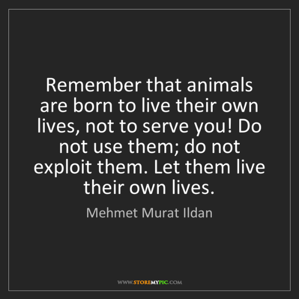 Mehmet Murat Ildan: Remember that animals are born to live their own lives,...