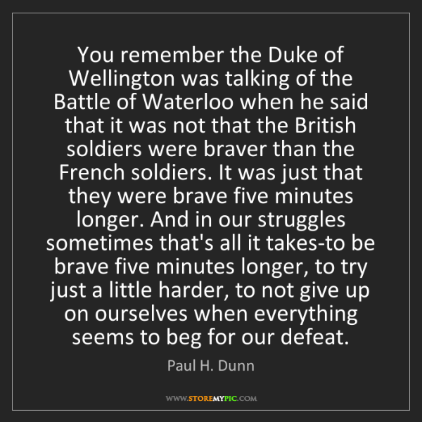 Paul H. Dunn: You remember the Duke of Wellington was talking of the...